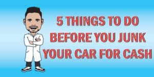 Before you junk your car for cash at an auto junk yard, do these five things first.