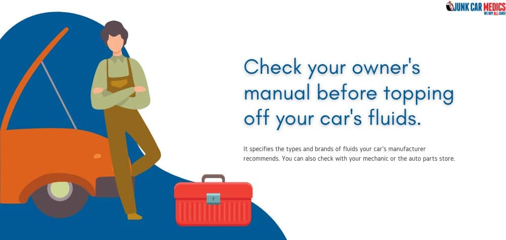 Check the owner's manual for the recommended fluids to use on your car.